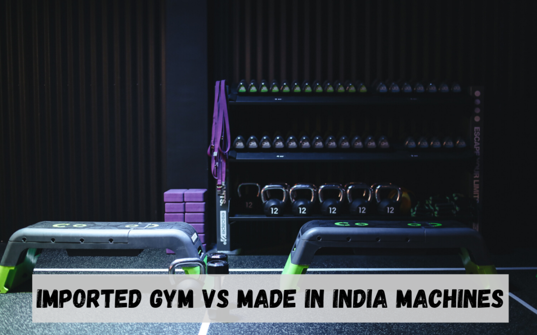 Imported Gym Machines Vs Made in India Machines: Which One to Choose?