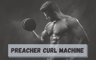 Preacher Curl Machine – Everything You Should Know About it!